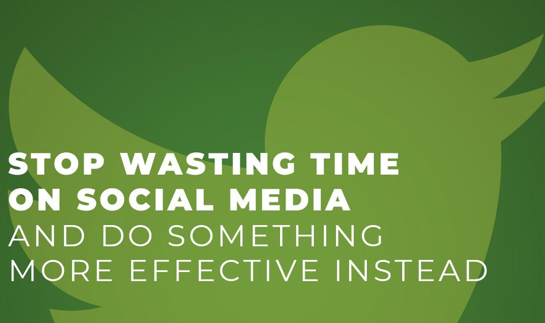 Stop Wasting Time On Social Media (And Do Something More Effective Instead)